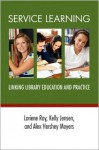 Service Learning: Linking Library Education and Practice - Loriene Roy, Alex Hershey Meyers, Kelly Jensen