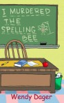 I Murdered the Spelling Bee - Wendy Dager