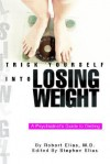 Trick Yourself Into Losing Weight: A Psychiatrist's Guide to Dieting - Robert Elias