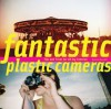 Fantastic Plastic Cameras: Tips and Tricks for 40 Toy Cameras - Kevin Meredith