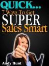 QUICK...7 Ways To Get Super Sales Smart - Andy Hunt