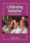 Celebrating Initiation: A Guide for Priests - Paul Turner, Jerry Galipeau