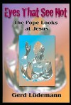 Eyes That See Not: The Pope Looks at Jesus - Gerd Lüdemann