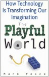 The Playful World: How Technology is Transforming Our Imagination - Mark Pesce