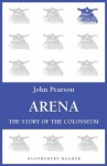 Arena: The Story of the Colosseum - John Pearson