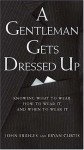 A Gentleman Gets Dressed Up : What to Wear, When to Wear it, How to Wear it - Bryan Curtis, John Bridges