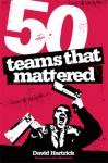 50 Teams That Mattered - David Hartrick, Iain Macintosh