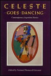 Celeste Goes Dancing, And Other Stories: An Argentine Collection - Norman Thomas di Giovanni