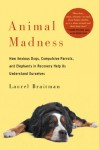 Animal Madness: How Anxious Dogs, Compulsive Parrots, and Elephants in Recovery Help Us Understand Ourselves - Laurel Braitman