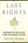 Last Rights: Rescuing the End of Life from the Medical System - Stephen P. Kiernan