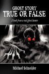 Ghost Story True or False: A Book from a Real Ghost Hunter - Michael Schneider