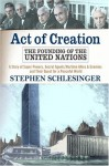 Act Of Creation: The Founding of the United Nations : A Story of Superpowers, Secret Agents, Wartime Allies and Enemies, and Their Quest for a Peaceful World - Stephen C. Schlesinger