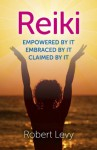 Reiki: Empowered By It, Embraced By It, Claimed By It - Robert Levy