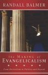 The Making of Evangelicalism: From Revivalism to Politics and Beyond - Randall Balmer