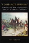 A Desperate Business: Wellington, the British Army and the Waterloo Campaign - Ian Fletcher