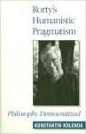 Rorty's Humanistic Pragmatism: Philosophy Democratized - Konstantin Kolenda