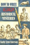 How to Write Killer Historical Mysteries: The Art and Adventure of Sleuthing Through the Past - Kathy Lynn Emerson