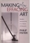 Making and Effacing Art: Modern American Art in a Culture of Museums - Philip Fisher