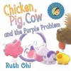Chicken, Pig, Cow, and the Purple Problem - Ruth Ohi