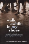 Walk Awhile In My Shoes: Gut Level, Real-World Messages Between Managers and Employees - Eric Harvey, Steve Ventura