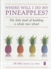 Where Will I Do My Pineapples?: The Little Book of Building a Whole New School - Gill Kelly, Ian Gilbert