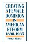 Creating a Female Dominion in American Reform, 1890-1935 - Robyn Muncy