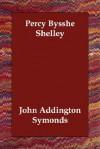 Percy Bysshe Shelley - John Addington Symonds