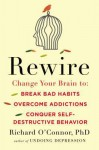 Rewire: Change Your Brain to Break Bad Habits, Overcome Addictions, Conquer Self-Destructive Behavior - Richard O'Connor