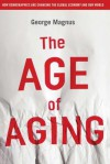 The Age of Aging: How Demographics Are Changing the Global Economy and Our World - George Magnus