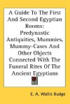 A Guide to the First and Second Egyptian Rooms: Predynastic Antiquities, Mummies, Mummy-Cases and Other Objects Connected with the Funeral Rites of - E.A. Wallis Budge