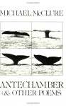 Antechamber, and Other Poems - Michael McClure