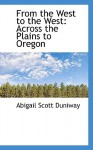 From the West to the West: Across the Plains to Oregon - Abigail Scott Duniway