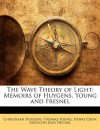 The Wave Theory of Light: Memoirs of Huygens, Young and Fresnel - Christiaan Huygens, Thomas Young, Henry Crew