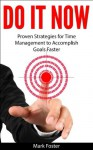 Do It Now - Proven Strategies for Time Management to Accomplish Goals Faster - Mark Foster