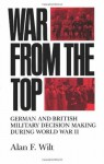 War from the Top: German and British Military Decision Making during World War II - Alan F. Wilt