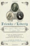 Friends of Liberty: A Tale of Three Patriots, Two Revolutions, and the Betrayal that Divided a Nation: Thomas Jefferson, Thaddeus Kosciuszko, and Agrippa Hull - Gary B. Nash, Graham Russell Hodges, Graham Russell Gao Hodges