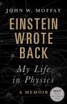 Einstein Wrote Back: My Life in Physics - John W. Moffat