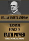 PERSONAL POWER IV. FAITH POWER Or Your Inspirational Forces (Timeless Wisdom Collection) - William Walker Atkinson, Edward E. Beals