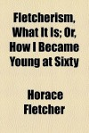 Fletcherism, What It Is; Or, How I Became Young at Sixty - Horace Fletcher