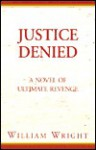 Justice Denied: A Novel of Ultimate Revenge - William Wright