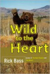 Wild to the Heart - Rick Bass, Elizabeth Hughes