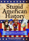 Stupid American History: Tales of Stupidity, Strangeness, and Mythconceptions - Leland Gregory