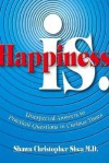 Happiness Is.: Unexpected Answers to Practical Questions in Curious Times - Shawn Christopher Shea