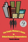The Single Woman's Guide to Urban Disaster Preparedness: How to Keep Your Dignity and Maintain Your Comfort Amid the Chaos - Pamela Johnson