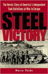 Steel Victory: The Heroic Story of America's Independent Tank Battalions at War in Europe - Harry Yeide