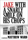 Jake With a Snarly Smile On His Chops: A Novella - Matthew Glenn Ward