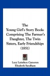 The Young Girl's Story Book: Comprising the Farmer's Daughter, the Twin Sisters, Early Friendships (1851) - Lucy Lyttelton Cameron, Elizabeth Sandham, Esther Copley