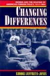 Changing Differences: Women and the Shaping of American Foreign Policy, 1917-94 - Rhodri Jeffreys-Jones