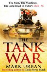 The Tank War: The Men, the Machines and the Long Road to Victory - Mark Urban
