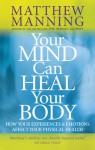 Your Mind Can Heal Your Body: How Your Experiences and Emotions Affect Your Physical Health - Matthew Manning